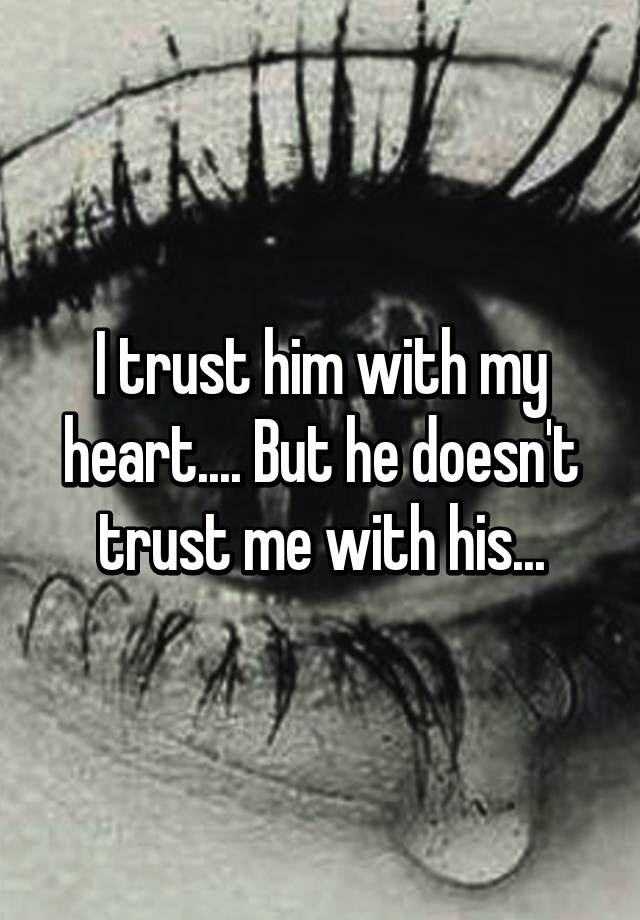 I Trust Him With My Heart But He Doesnt Trust Me With His