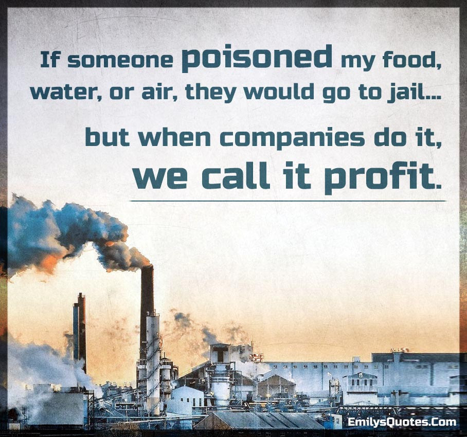 If Someone Poisoned My Food Water Or Air They Would Go To Jail