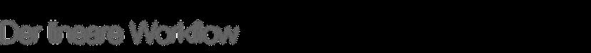Der lineare Workflow