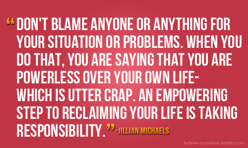 Dont Blame Anyone Or Anything For Your Situation Or Problemswhen