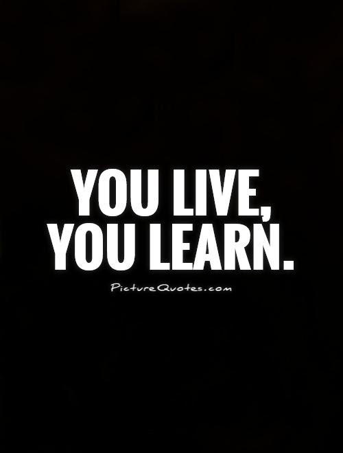 You Live You Learn Picture Quotes