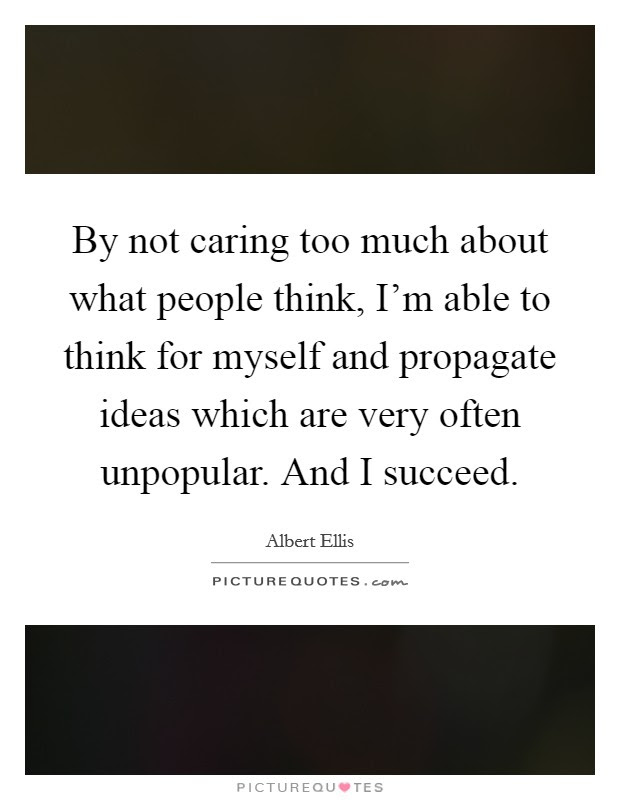 By Not Caring Too Much About What People Think Im Able To