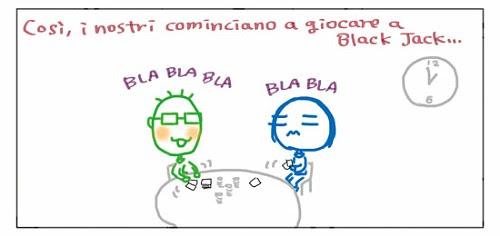 Così, i nostri cominciano a giocare a Black Jack… BLA BLA BLA BLA BLA