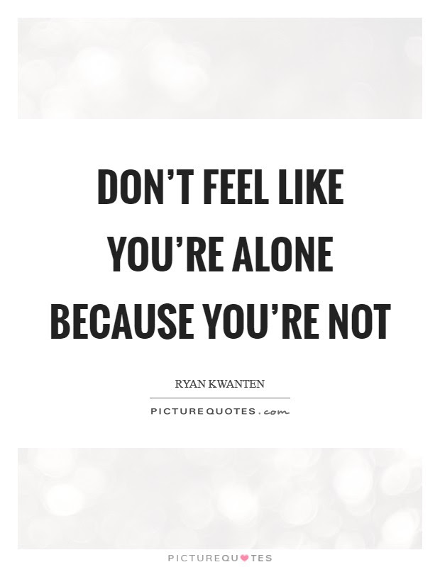 Dont Feel Like Youre Alone Because Youre Not Picture Quotes