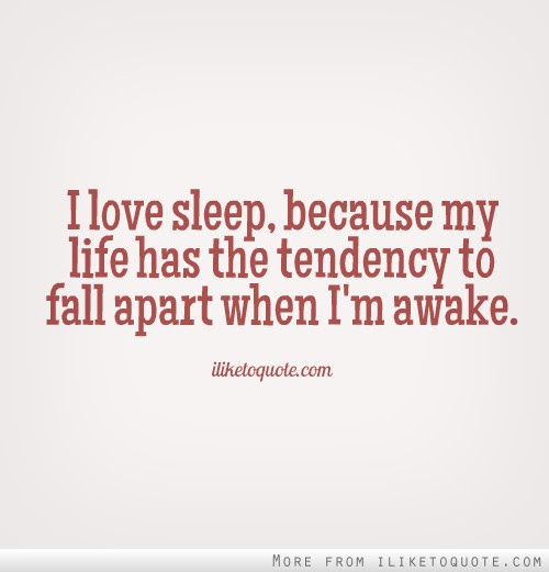I Love Sleep Because My Life Has The Tendency To Fall Apart When I