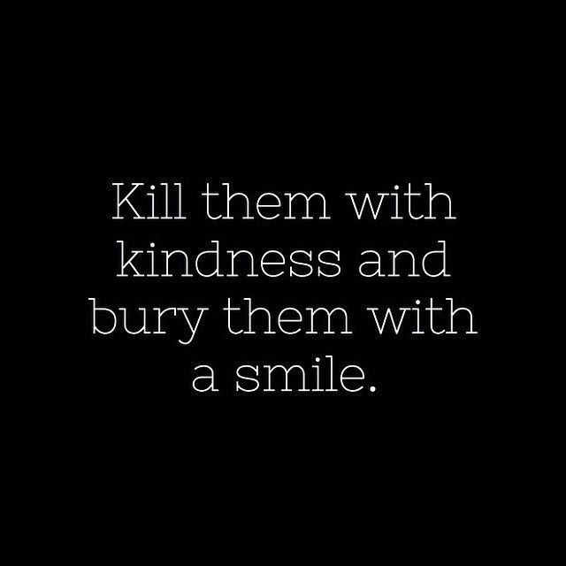 Kill Them With Kindness And Bury Them With A Smile Pictures Photos