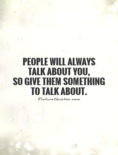 People Will Always Talk About You So Give Them Something To