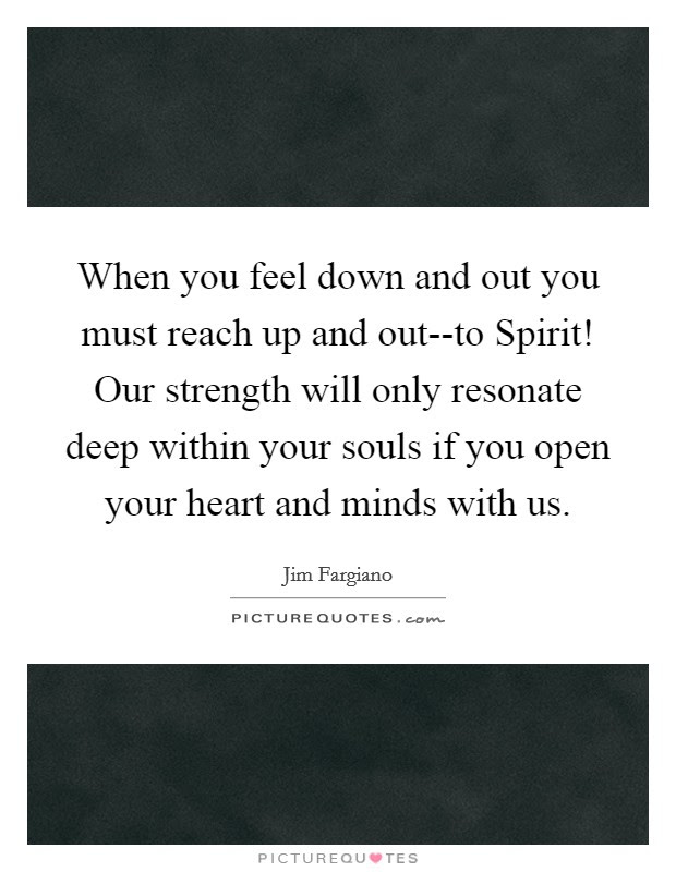 When You Feel Down And Out You Must Reach Up And Out To Spirit
