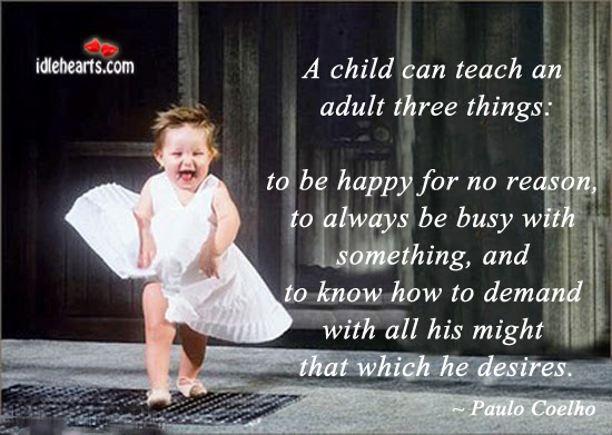 Quote A Child Can Teach An Adult Three Things Foolish Happiness