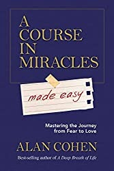 A Course in Miracles Made Easy: Mastering the Journey from Fear to Love by Alan Cohen - Book Review