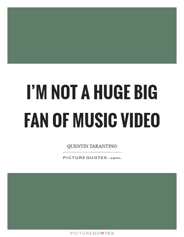 I M Not A Huge Big Fan Of Music Video Picture Quotes