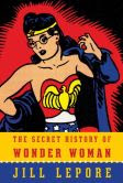 Book Cover Image. Title: The Secret History of Wonder Woman, Author: Jill Lepore