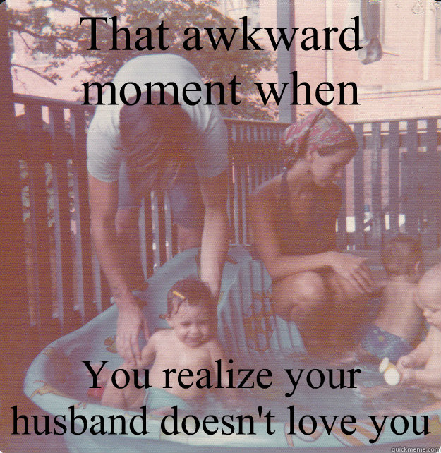 That Awkward Moment When You Realize Your Husband Doesnt Love You