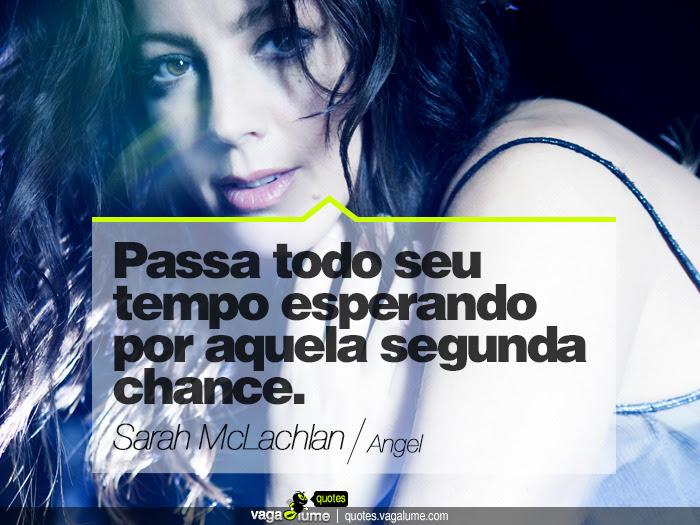 """""""Passa todo seu tempo esperando por aquela segunda chance."""" - Angel (Sarah McLachlan)   Source: vagalume.com.br"""