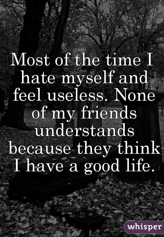 Most Of The Time I Hate Myself And Feel Useless None Of My Friends