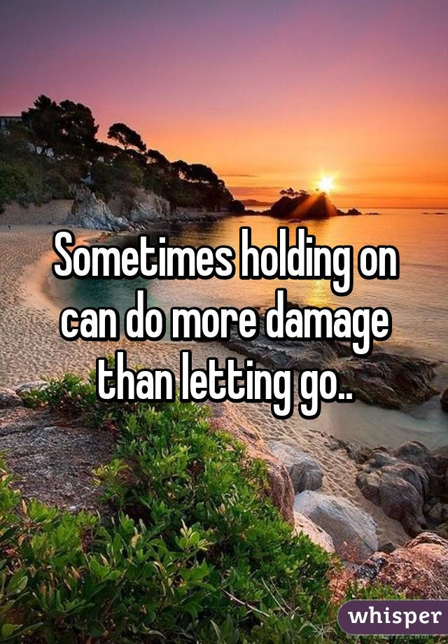 Sometimes Holding On Can Do More Damage Than Letting Go