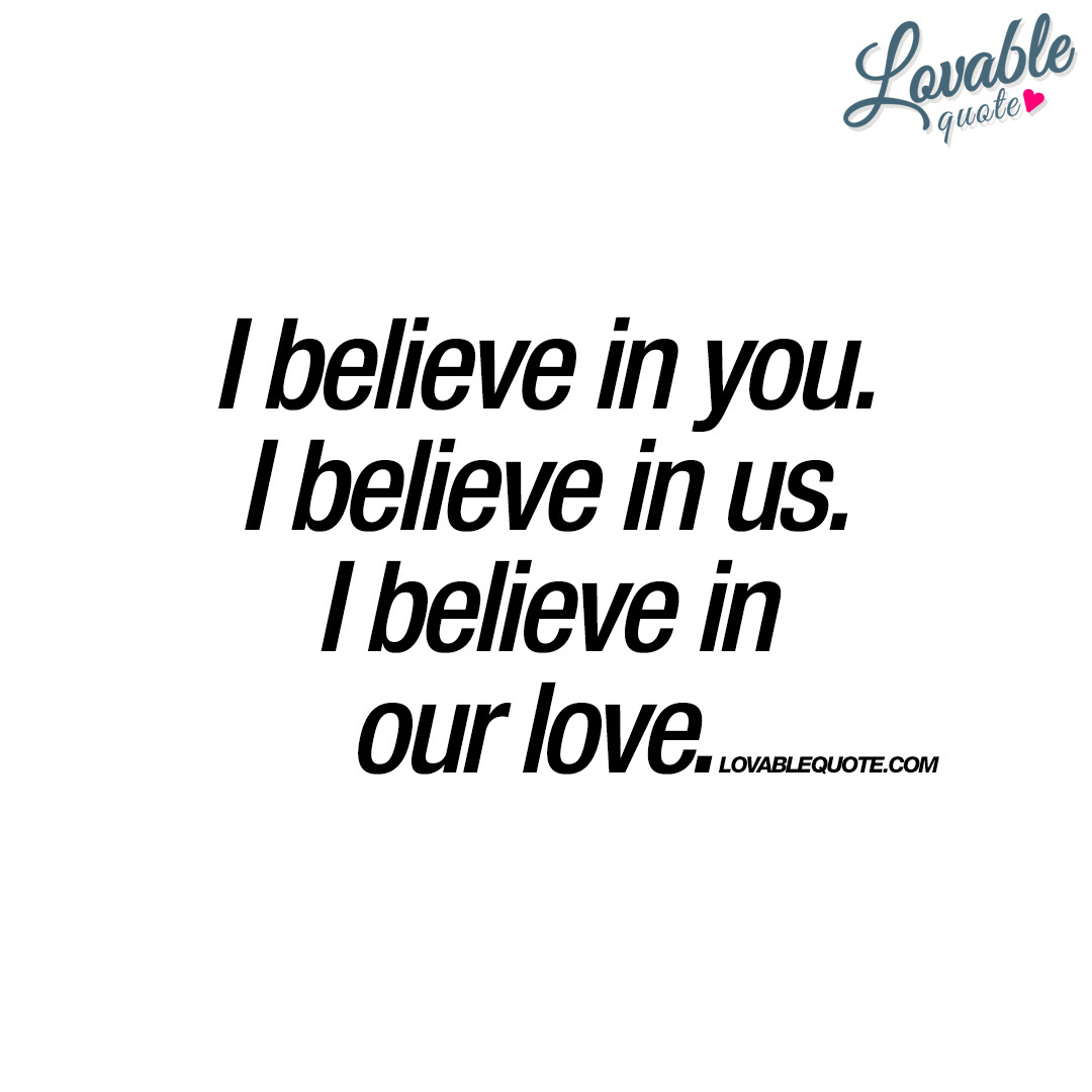 I Believe In You I Believe In Us I Believe In Our Love Quote