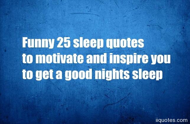 Funny 25 Sleep Quotes To Motivate And Inspire You To Get A Good