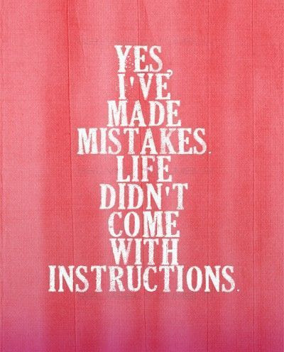 <br />Yes, I've made mistakes. Life didn't come with instructions. :))<br />