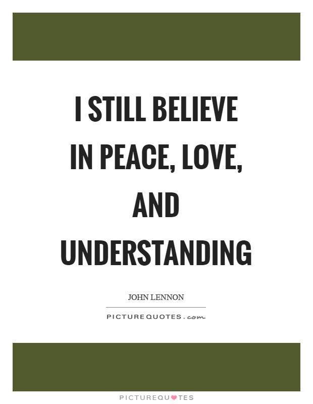 I Still Believe In Peace Love And Understanding Picture Quotes
