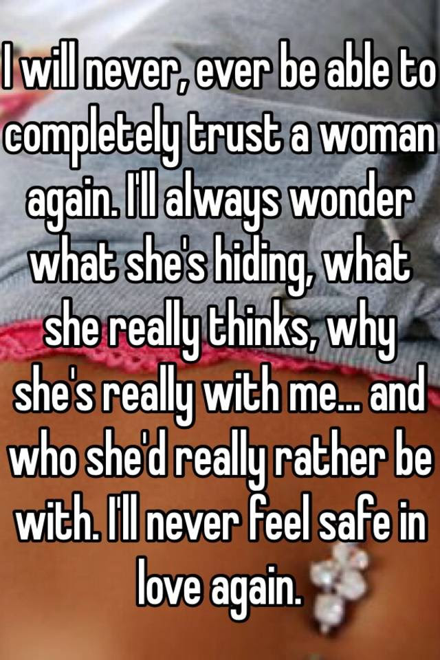 I Will Never Ever Be Able To Completely Trust A Woman Again Ill