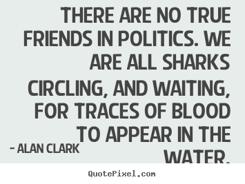 There Are No True Friends In Politics We Are All Sharks Circling