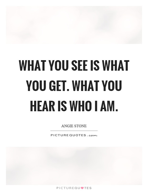 What You See Is What You Get What You Hear Is Who I Am Picture Quotes