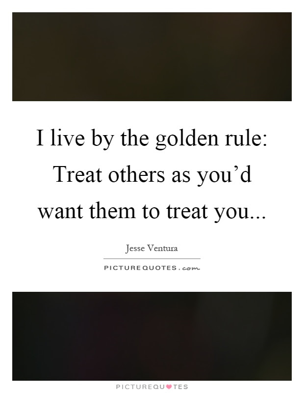 I Live By The Golden Rule Treat Others As Youd Want Them To