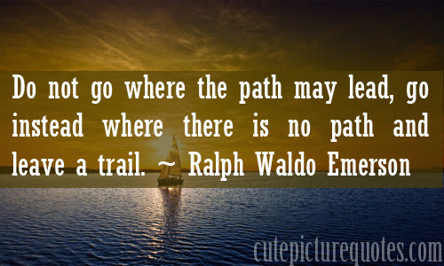Do not go where the path may lead, go instead where there is no path and leave a trail. ~ Ralph Waldo Emerson Quotes