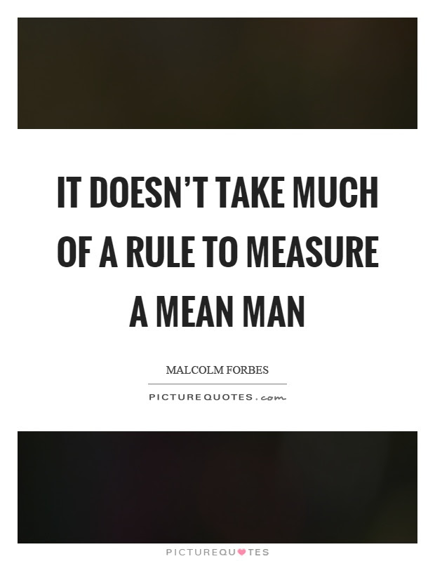 It Doesnt Take Much Of A Rule To Measure A Mean Man Picture Quotes