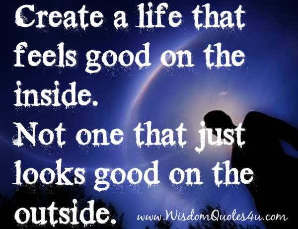 Create A Life That Feels Good On The Inside Wisdom Quotes