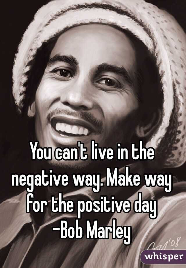 You Cant Live In The Negative Way Make Way For The Positive Day