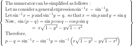 \left\{ \begin{array}{l}  {\rm{The\, numerator\, can\, be\, simplified\, as\, follows: }}\\  {\rm{Let\, us\, consider\, a\, general\, expression\, si}}{{\rm{n}}^{{\rm{-1}}}}x\, -\, {\sin ^{ - 1}}y{\rm{. }}\\  {\rm{Let\, si}}{{\rm{n}}^{{\rm{-1}}}}x = p\,{\rm{and}}\,{\sin ^{ - 1}}y = q,\,\,{\rm{so \, that \,}}x = \sin p\,{\rm{and}}\,y = \sin q\,\,\\  {\rm{Now}},\,\,\sin \left( {p - q} \right) = \sin p\cos q - \cos p\sin q\\  \,\,\,\,\,\,\,\,\,\,\,\,\,\,\,\,\,\,\,\,\,\,\,\,\,\,\,\,\,\,\,\,\,\, = \,x\sqrt {1 - {y^2}}  - y\sqrt {1 - {x^2}} \\  {\rm{Therefore}},\\  p - q = {\sin ^{ - 1}}x - {\sin ^{ - 1}}y = {\sin ^{ - 1}}\left( {x\sqrt {1 - {y^2}}  - y\sqrt {1 - {x^2}} } \right)  \end{array} \right\}
