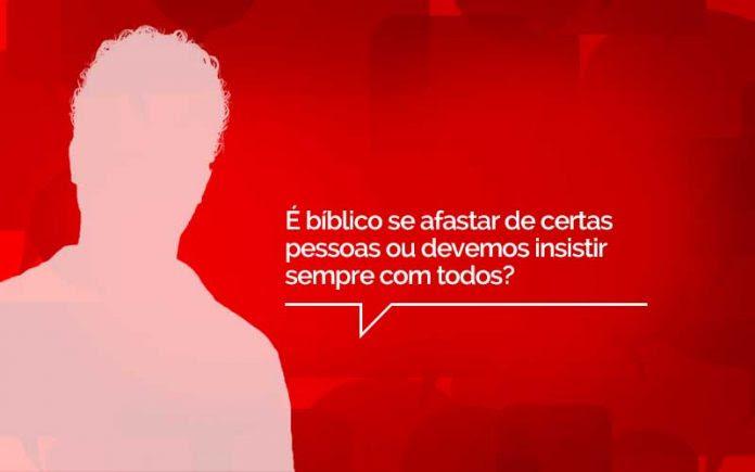 O Pastor Responde é Bíblico Me Afastar De Certas Pessoas