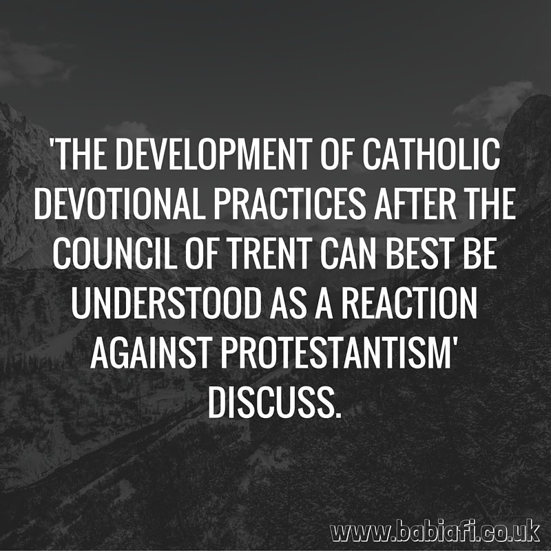 The Development of Catholic Devotional Practices After The Council of Trent Can Best Be Understood As A Reaction Against Protestantism. Discuss.