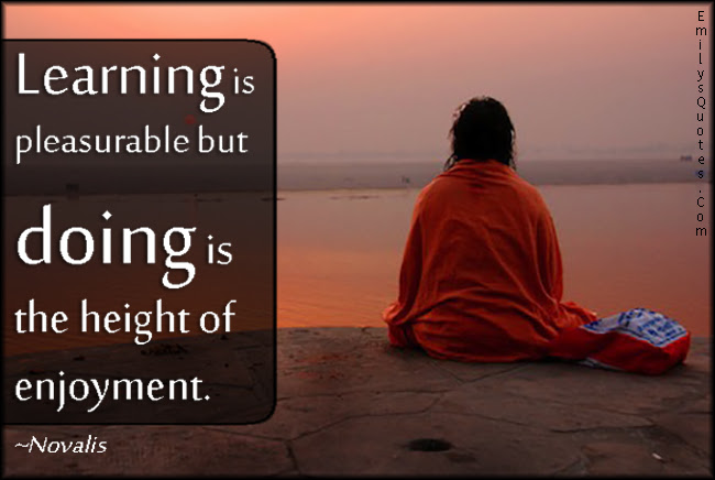 Learning Is Pleasurable But Doing Is The Height Of Enjoyment
