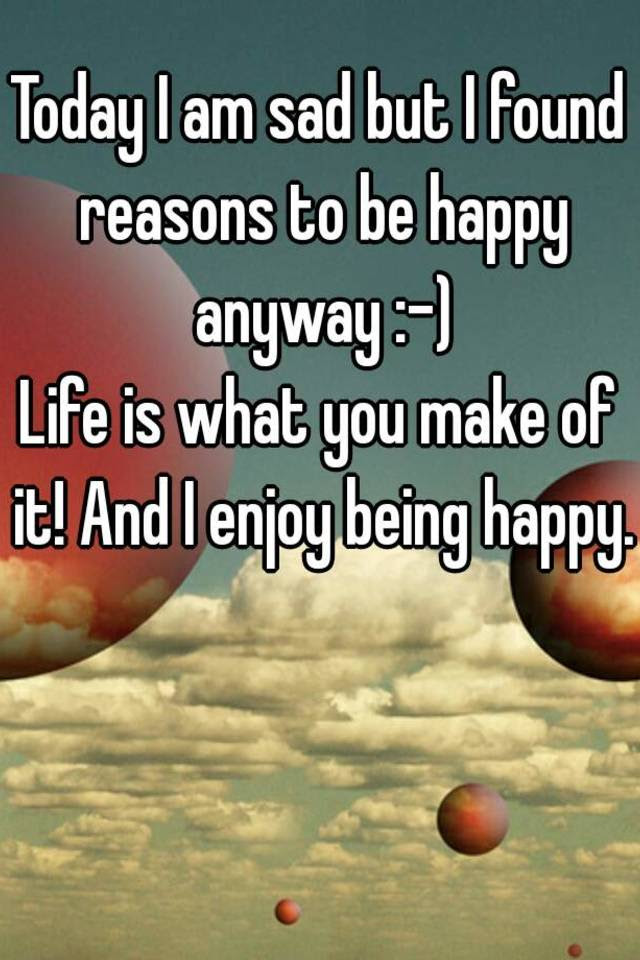 Today I Am Sad But I Found Reasons To Be Happy Anyway Life Is