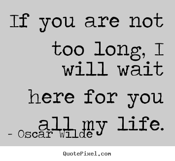 Quote About Life If You Are Not Too Long I Will Wait Here For You