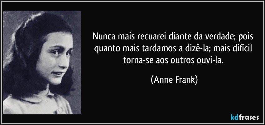Nunca mais recuarei diante da verdade; pois quanto mais tardamos a dizê-la; mais difícil torna-se aos outros ouvi-la. (Anne Frank)