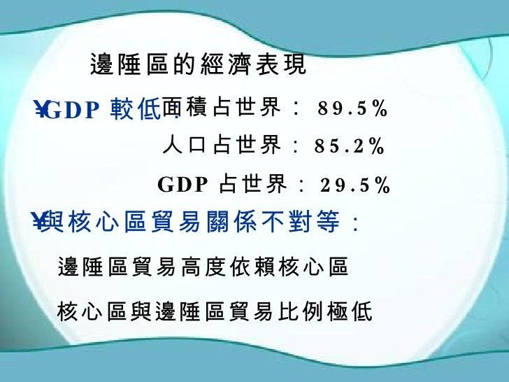 邊陲區的經濟表現 <ul><li>GDP 較低: </li></ul>面積占世界 : 89.5% 人口占世界: 85.2% GDP 占世界: 29.5% <ul><li>與核心區貿易關係不對等: </li></ul>邊陲區貿易高度依賴核心區 核...
