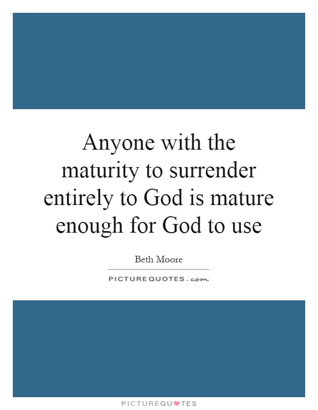 Anyone With The Maturity To Surrender Entirely To God Is Mature