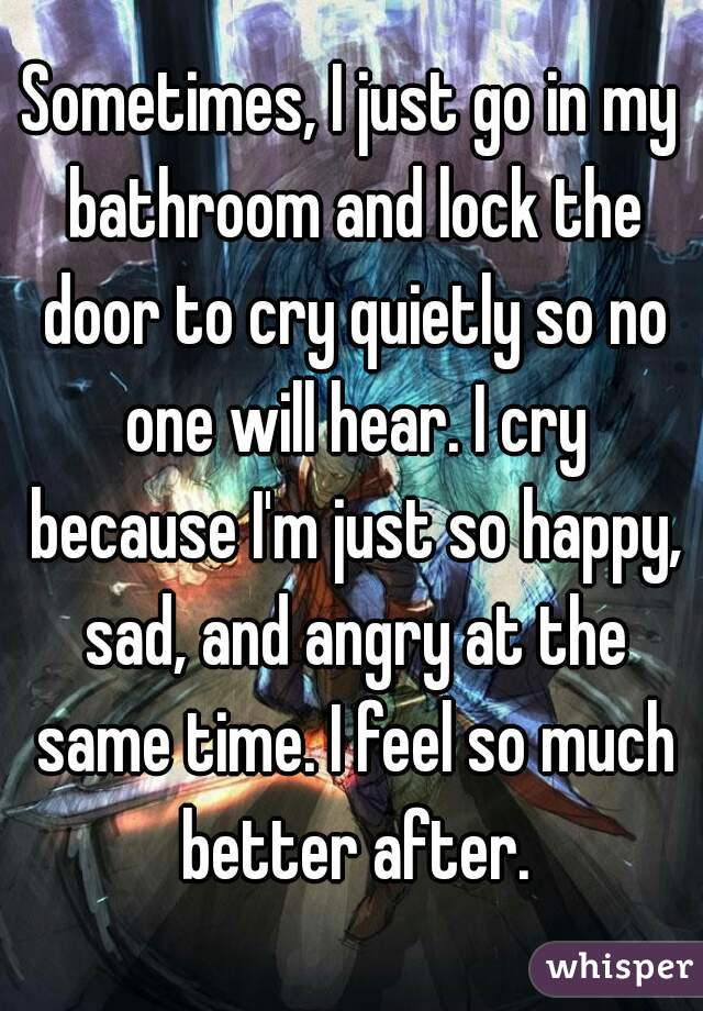 Sometimes I Just Go In My Bathroom And Lock The Door To Cry Quietly