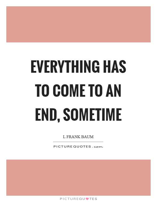 Everything Has To Come To An End Sometime Picture Quotes