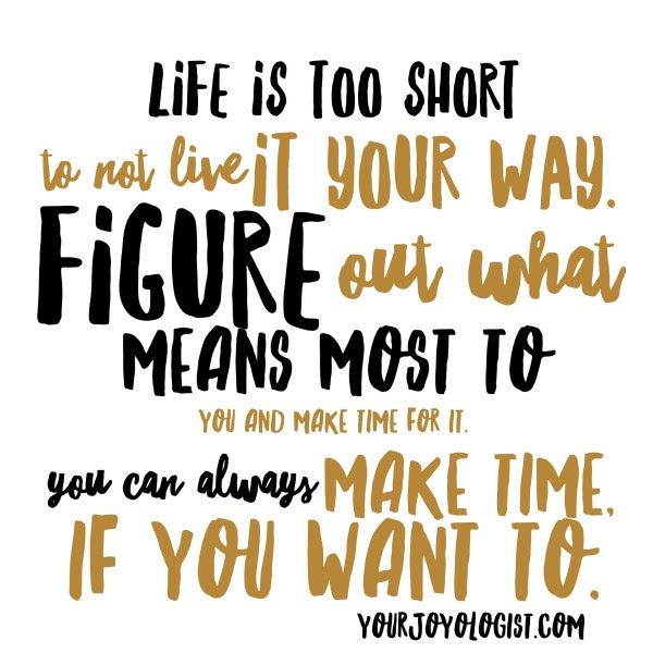 Figure Out What Means The Most To You And Make Time For It Your