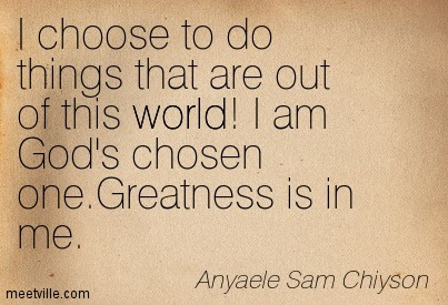 I Choose To Do Things That Are Out Of This World I Am Gods Chosen