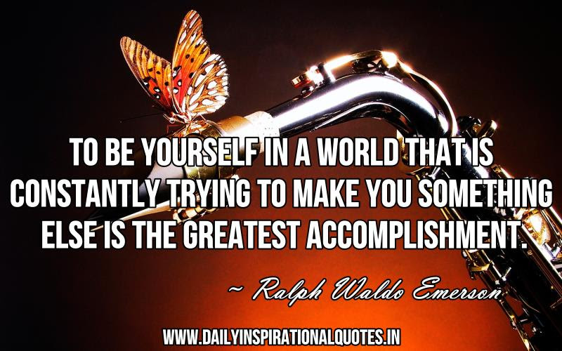 To Be Yourself In A World That Is Constantly Trying To Make You