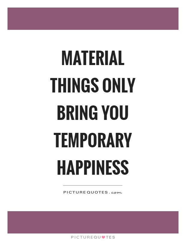Material Things Only Bring You Temporary Happiness Picture Quotes