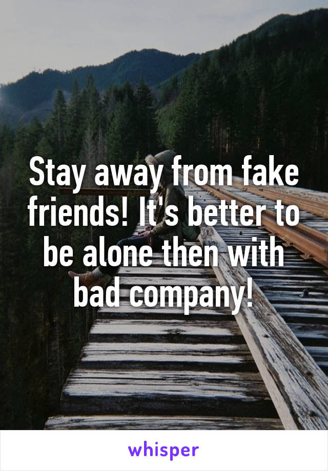 Stay Away From Fake Friends Its Better To Be Alone Then With Bad