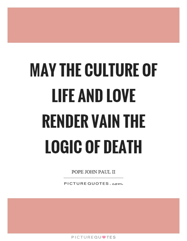May The Culture Of Life And Love Render Vain The Logic Of Death