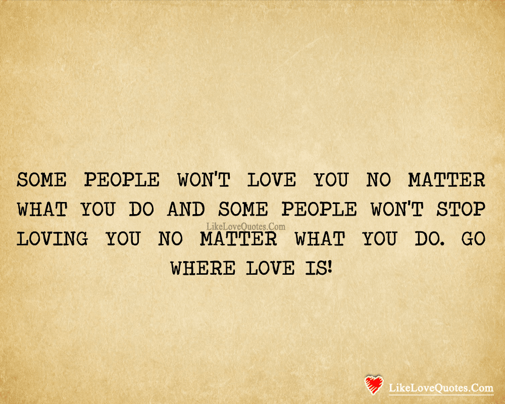 Some People Wont Love You No Matter What You Do Likelovequotescom
